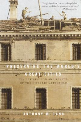 Preserving the World's Great Cities: The Destruction and Renewal of the Historic Metropolis - Tung, Anthony M