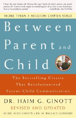 Between Parent and Child: The Bestselling Classic That Revolutionized Parent-Child Communication - Ginott, Haim G, Dr., and Ginott, Alice, Dr. (Revised by), and Goddard, H Wallace, Dr. (Revised by)