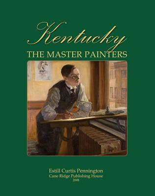 Kentucky: The Master Painters from the Frontier Era to the Great Depression - Pennington, Estill Curtis