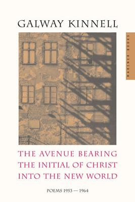 The Avenue Bearing the Initial of Christ Into the New World: Poems: 1953-1964 - Kinnell, Galway