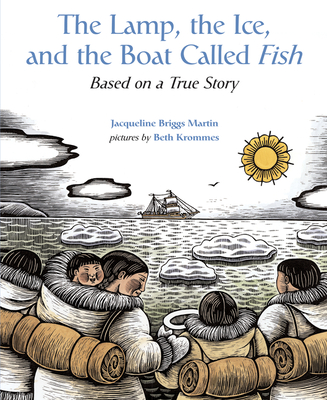 The Lamp, the Ice, and the Boat Called Fish: Based on a True Story - Martin, Jacqueline Briggs, and Krommes, Beth (Illustrator)
