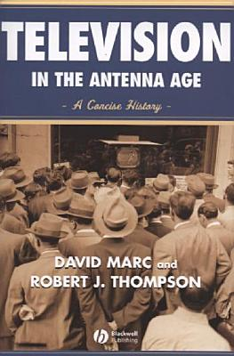 Television in the Antenna Age: A Concise History - Marc, David, and Thompson, Robert J, and Blackwell Publishers (Creator)