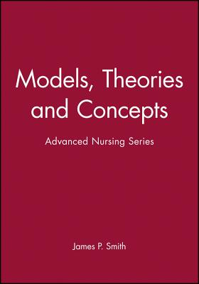 Models, Theories and Concepts: Advanced Nursing Series - Smith, James P, and Smith, James P, Jr. (Editor), and Smith, Alison