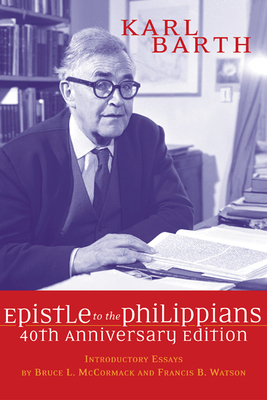 The Epistle to the Philippians, 40th Anniversary Edition - Barth, Karl, and McCormack, Bruce L, Fr. (Introduction by), and Watson, Francis (Introduction by)