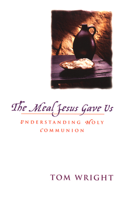 The Meal Jesus Gave Us: Understanding Holy Communion - Wright, N T, and Wright, Tom, and Green, Michael (Foreword by)