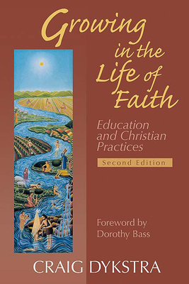 Growing in the Life of Faith: Education and Christian Practices - Dykstra, Craig