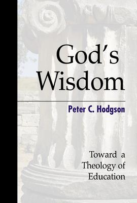 God's Wisdom: Toward a Theology of Education - Hodgson, Peter C