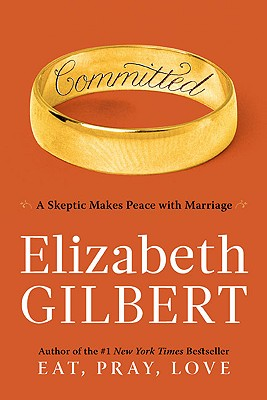 Committed: A Skeptic Makes Peace with Marriage - Gilbert, Elizabeth