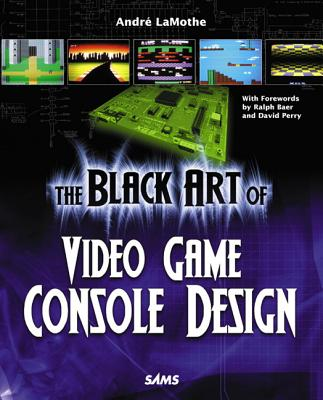 The Black Art of Video Game Console Design - LaMothe, Andre, and Baer, Ralph (Foreword by), and Perry, David (Foreword by)
