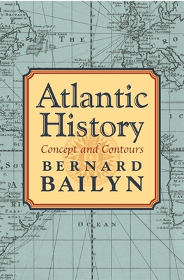 Atlantic History: Concept and Contours - Bailyn, Bernard
