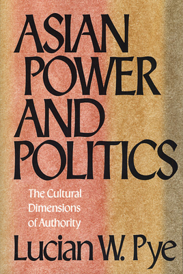 Asian Power and Politics: The Cultural Dimensions of Authority - Pye, Lucian W, and Pye, Mary W