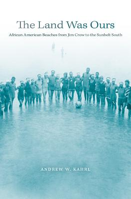 The Land Was Ours: African American Beaches from Jim Crow to the Sunbelt South - Kahrl, Andrew W.