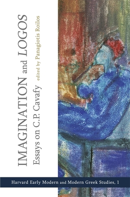 "Imagination and ""Logos"": Essays on C. P. Cavafy - Roilos, Panagiotis (Editor), and Yatromanolakis, Dimitrios (Contributions by), and Vendler, Helen (Contributions by)"