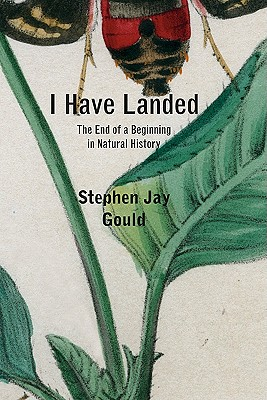 I Have Landed: The End of a Beginning in Natural History - Gould, Stephen Jay
