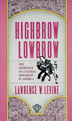 Highbrow/Lowbrow: The Emergence of Cultural Hierarchy in America - Levine, Lawrence W
