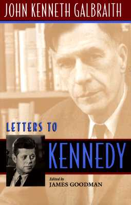 Letters to Kennedy - Galbraith, John Kenneth, and Goodman, James (Editor)
