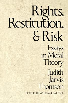 Rights, Restitution, and Risk: Essays in Moral Theory - Thomson, Judith Jarvis, and Parent, William A (Editor)