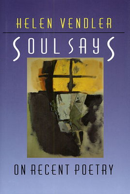 Soul Says: On Recent Poetry - Vendler, Helen Hennessy