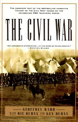 The Civil War: The Complete Text of the Bestselling Narrative History of the Civil War--Based on the Celebrated PBS Television Series - Ward, Geoffrey C, and Burns, Ken, and Burns, Ric