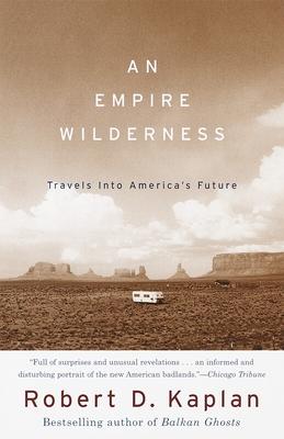 An Empire Wilderness: Travels Into America's Future - Kaplan, Robert D