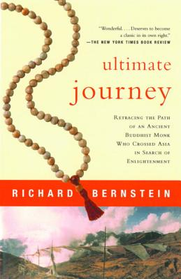 Ultimate Journey: Retracing the Path of an Ancient Buddhist Monk Who Crossed Asia in Search of Enlightenment - Bernstein, Richard
