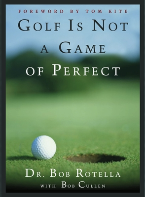 Golf Is Not a Game of Perfect - Rotella, Bob, Dr., and Kite, Tom (Foreword by), and Cullen, Bob