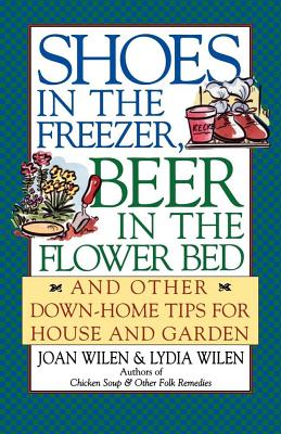 Shoes in the Freezer, Beer in the Flower Bed: And Other Down-Home Tips for House and Garden - Wilen, Joan, and Wilen, Lydia
