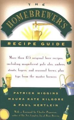 The Homebrewer's Recipe Guide: More Than 175 Original Beer Recipes, Including Magnificent Pale Ales, Porters, Ambers, Stouts, Lagers, and Seasonal Brewers, Plus Tips from the Master Brewers - Higgins, Patrick, and Kilgore, Maura Kate, and Hertlein, Paul