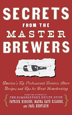 Secrets from the Master Brewers: America's Top Professional Brewers Share Recipes and Tips for Great Homebrewing - Higgins, Patrick, and Kilgore, Kate, and Hertlein, Paul