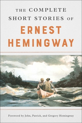The Complete Short Stories of Ernest Hemingway - Hemingway, Ernest (Preface by), and Scribner, Charles, Jr. (Preface by), and Hemingway, Patrick (Foreword by)