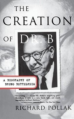 Creation of Dr. B: A Biography of Bruno Bettelheim - Pollak, Richard