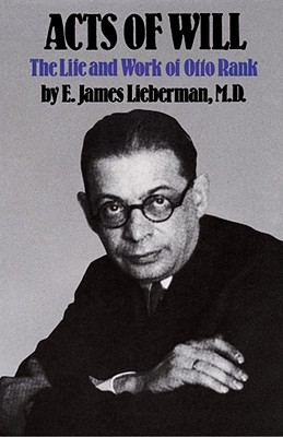 Acts of Will: The Life and Work of Otto Rank - Lieberman, E James, M.D.