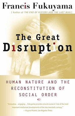 The Great Disruption: Human Nature and the Reconstitution of Social Order - Fukuyama, Francis