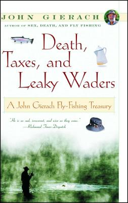 Death, Taxes, and Leaky Waders: A John Gierach Fly-Fishing Treasury - Gierach, John