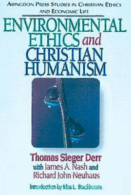 Environmental ethics and Christian humanism - Derr, Thomas Sieger, and Nash, James A., and Neuhaus, Richard John