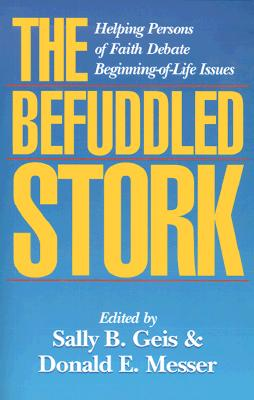 The Befuddled Stork: Helping Persons of Faith Debate Beginning-Of-Life Issues - Geis, Sally B (Editor), and Messer, Donald E (Editor)