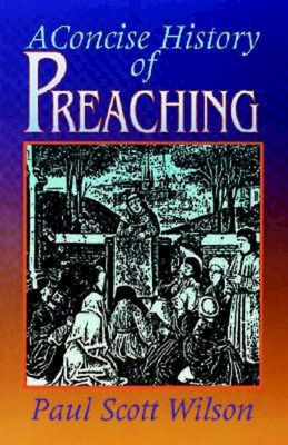 Concise History of Preaching - Wison, Paul Scott, and Wilson, Paul Scott