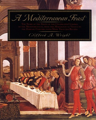 A Mediterranean Feast: The Story of the Birth of the Celebrated Cuisines of the Mediterranean, from the Merchants of Venice to the Barbary Corsairs, with More Than 500 Recip - Wright, Clifford A