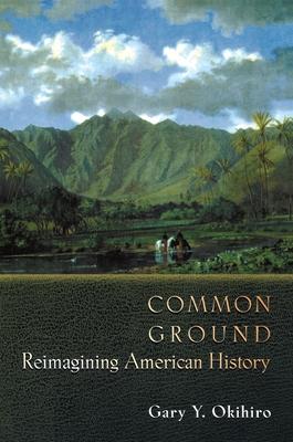 Common Ground: Reimagining American History - Okihiro, Gary Y, Professor