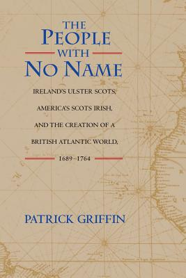 The People with No Name: Ireland's Ulster Scots, America's Scots Irish, and the Creation of a British Atlantic World, 1689-1764 - Griffin, Patrick
