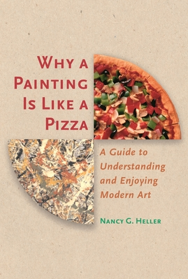 Why a Painting Is Like a Pizza: A Guide to Understanding and Enjoying Modern Art - Heller, Nancy G