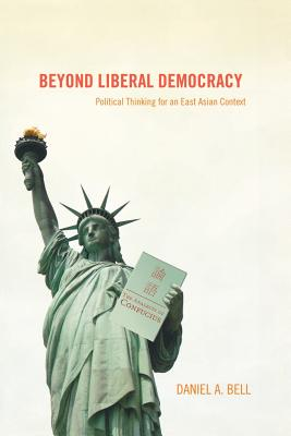 Beyond Liberal Democracy: Political Thinking for an East Asian Context - Bell, Daniel A