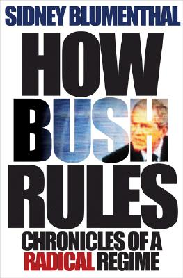 How Bush Rules: Chronicles of a Radical Regime - Blumenthal, Sidney