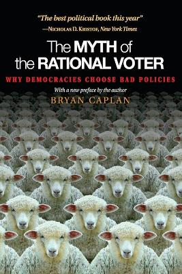 The Myth of the Rational Voter: Why Democracies Choose Bad Policies - Caplan, Bryan Douglas
