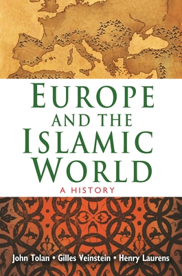 Europe and the Islamic World: A History - Tolan, John, and Veinstein, Gilles, and Laurens, Henry