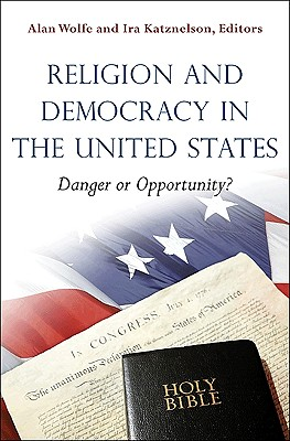 Religion and Democracy in the United States: Danger or Opportunity? - Wolfe, Alan (Editor), and Katznelson, Ira, Professor (Editor)