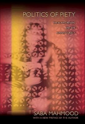 Politics of Piety: The Islamic Revival and the Feminist Subject - Mahmood, Saba