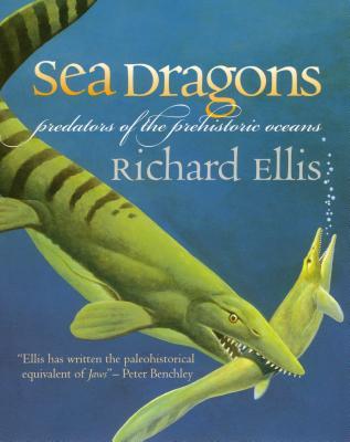 Sea Dragons: Predators of the Prehistoric Oceans - Ellis, Richard