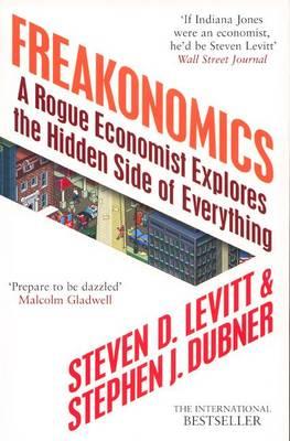 Freakonomics: A Rogue Economist Explores the Hidden Side of Everything - Levitt, Steven D., and Dubner, Stephen J.