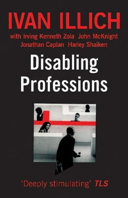 Disabling Professions - Illich, Ivan, and McKnight, John, and Zola, Irving Kenneth